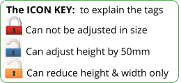 The ICON KEY:  to explain the tags  Can reduce height & width only Can adjust height by 50mm Can not be adjusted in size