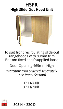 HSFR 505 H x 330 D High Slide-Out Hood Unit To suit front recirculating slide-out rangehoods with 80mm trim Bottom fixed shelf supplied loose Door Opening 465mm High (Matching trim ordered separately - See Panel Section)