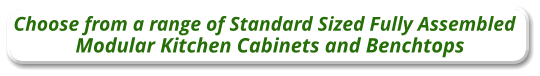 Choose from a range of Standard Sized Fully Assembled Modular Kitchen Cabinets and Benchtops