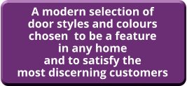 A modern selection of door styles and colours chosen  to be a feature in any home and to satisfy the most discerning customers