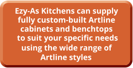 Ezy-As Kitchens can supply fully custom-built Artline cabinets and benchtops  to suit your specific needs using the wide range of  Artline styles