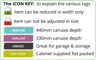 The ICON KEY:  to explain the various tags  Item can not be adjusted in size 440mm carcase depth 330mm carcase depth Great for garage & storage Cabinet supplied flat packed Item can be reduced in width only