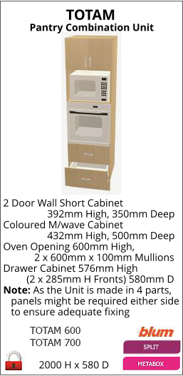 TOTAM Pantry Combination Unit 2000 H x 580 D 2 Door Wall Short Cabinet                  392mm High, 350mm Deep Coloured M/wave Cabinet                  432mm High, 500mm Deep Oven Opening 600mm High,             2 x 600mm x 100mm Mullions Drawer Cabinet 576mm High          (2 x 285mm H Fronts) 580mm D Note: As the Unit is made in 4 parts,    panels might be required either side    to ensure adequate fixing
