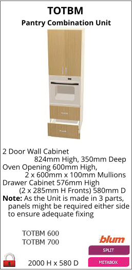 TOTBM Pantry Combination Unit 2000 H x 580 D 2 Door Wall Cabinet                  824mm High, 350mm Deep Oven Opening 600mm High,             2 x 600mm x 100mm Mullions Drawer Cabinet 576mm High          (2 x 285mm H Fronts) 580mm D Note: As the Unit is made in 3 parts,    panels might be required either side    to ensure adequate fixing