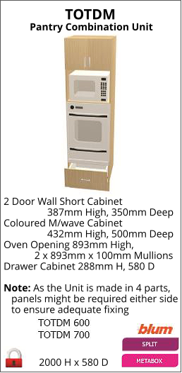 TOTDM Pantry Combination Unit 2000 H x 580 D 2 Door Wall Short Cabinet                  387mm High, 350mm Deep Coloured M/wave Cabinet                  432mm High, 500mm Deep Oven Opening 893mm High,             2 x 893mm x 100mm Mullions Drawer Cabinet 288mm H, 580 D   Note: As the Unit is made in 4 parts,    panels might be required either side    to ensure adequate fixing