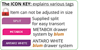 The ICON KEY: explains various tags  Item can not be adjusted in size METABOX drawer system by blum Supplied split for easy transort ANTARO WHITE           drawer system blum