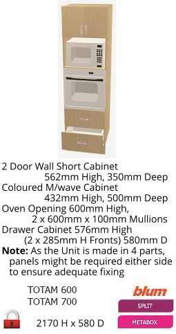 2170 H x 580 D 2 Door Wall Short Cabinet                  562mm High, 350mm Deep Coloured M/wave Cabinet                  432mm High, 500mm Deep Oven Opening 600mm High,             2 x 600mm x 100mm Mullions Drawer Cabinet 576mm High          (2 x 285mm H Fronts) 580mm D Note: As the Unit is made in 4 parts,    panels might be required either side    to ensure adequate fixing