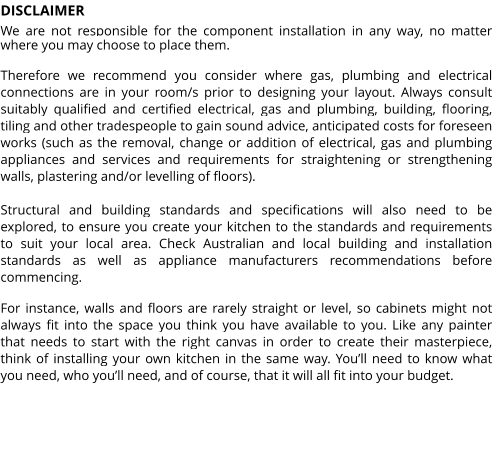 DISCLAIMER We are not responsible for the component installation in any way, no matter where you may choose to place them.  Therefore we recommend you consider where gas, plumbing and electrical connections are in your room/s prior to designing your layout. Always consult suitably qualified and certified electrical, gas and plumbing, building, flooring, tiling and other tradespeople to gain sound advice, anticipated costs for foreseen works (such as the removal, change or addition of electrical, gas and plumbing appliances and services and requirements for straightening or strengthening walls, plastering and/or levelling of floors).  Structural and building standards and specifications will also need to be explored, to ensure you create your kitchen to the standards and requirements to suit your local area. Check Australian and local building and installation standards as well as appliance manufacturers recommendations before commencing.  For instance, walls and floors are rarely straight or level, so cabinets might not always fit into the space you think you have available to you. Like any painter that needs to start with the right canvas in order to create their masterpiece, think of installing your own kitchen in the same way. You'll need to know what you need, who you'll need, and of course, that it will all fit into your budget.