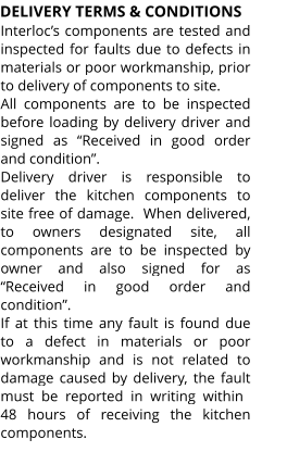 "DELIVERY TERMS & CONDITIONS Interloc's components are tested and inspected for faults due to defects in materials or poor workmanship, prior to delivery of components to site. All components are to be inspected before loading by delivery driver and signed as ""Received in good order and condition"". Delivery driver is responsible to deliver the kitchen components to site free of damage.  When delivered, to owners designated site, all components are to be inspected by owner and also signed for as ""Received in good order and condition"". If at this time any fault is found due to a defect in materials or poor workmanship and is not related to damage caused by delivery, the fault must  be  reported  in  writing  within 48 hours of receiving the kitchen components."