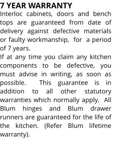 7 YEAR WARRANTY Interloc cabinets, doors and bench tops are guaranteed from date of delivery against defective materials or faulty workmanship,  for  a period  of 7 years. If at any time you claim any kitchen components to be defective, you must advise in writing, as soon as possible.  This guarantee is in addition to all other statutory warranties which normally apply.  All Blum hinges and Blum drawer runners are guaranteed for the life of the kitchen. (Refer Blum lifetime warranty).